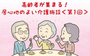 【特集】高齢者が集まる!居心地のよい介護施設<第1回>