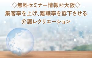 ◇無料セミナー情報@大阪◇集客率を上げ、離職率を低下させる介護レクリエーション