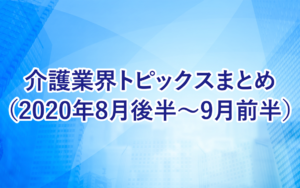 介護業界トピックスまとめ(2020年8月後半〜9月前半)